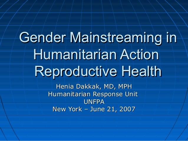 Gender Mainstreaming in Humanitarian Action  Reproductive Health      Henia Dakkak, MD, MPH    Humanitarian Response Unit ...