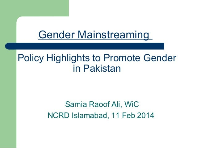 Gender Mainstreaming Policy Highlights to Promote Gender in Pakistan  Samia Raoof Ali, WiC NCRD Islamabad, 11 Feb 2014