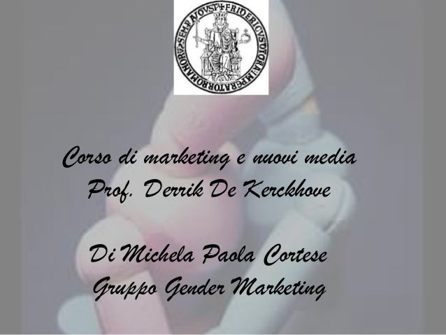 Corso di marketing e nuovi media  Prof. Derrik De Kerckhove   Di Michela Paola Cortese   Gruppo Gender Marketing