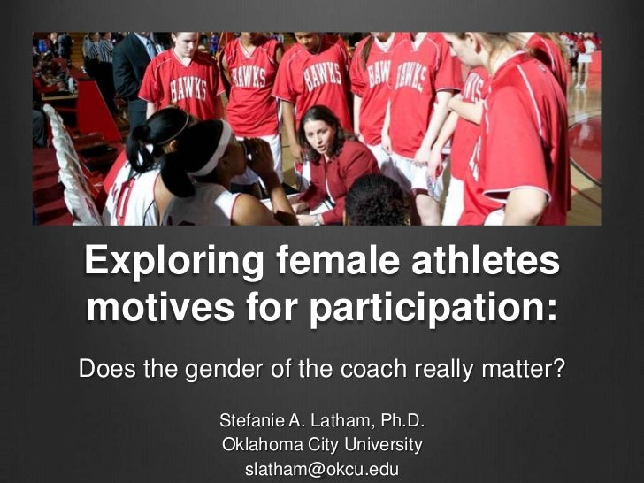 Exploring female athletesmotives for participation:Does the gender of the coach really matter?            Stefanie A. Lath...