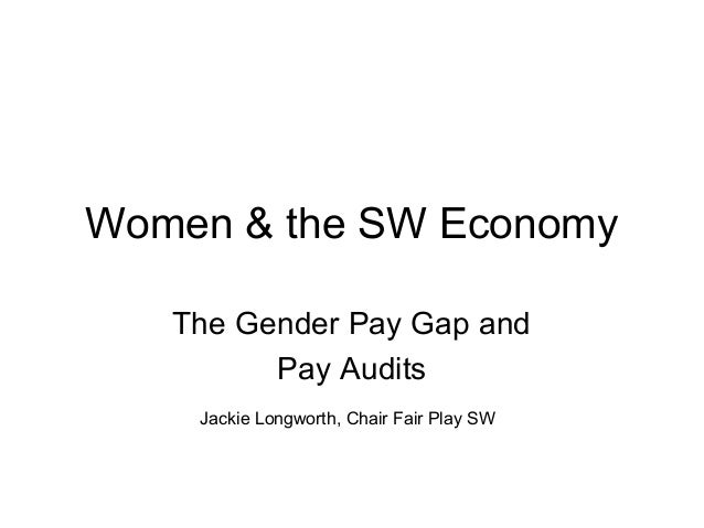 Women & the SW Economy The Gender Pay Gap and Pay Audits Jackie Longworth, Chair Fair Play SW