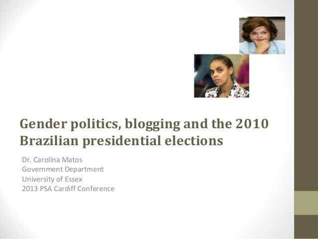 Gender politics, blogging and the 2010 Brazilian presidential elections Dr. Carolina Matos Government Department Universit...