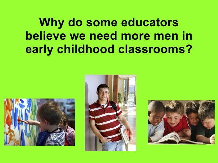 Why do some educators believe we need more men in early childhood classrooms?