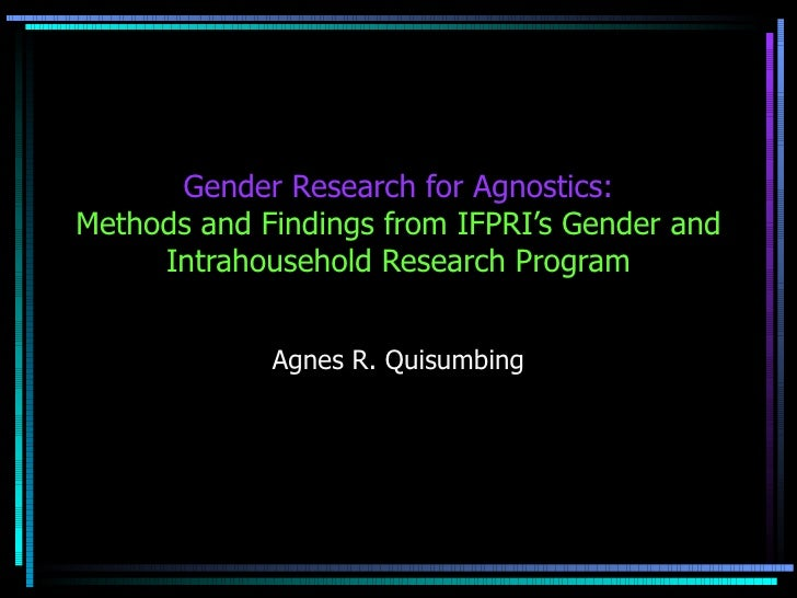 Gender Research for Agnostics: Methods and Findings from IFPRI's Gender and Intrahousehold Research Program Agnes R. Quisu...