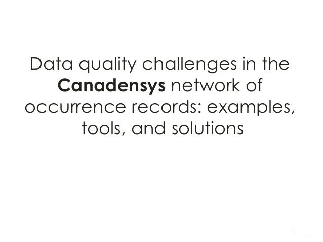 Data quality challenges in the Canadensys network of occurrence records: examples, tools, and solutions  Chris&an  Gendr...