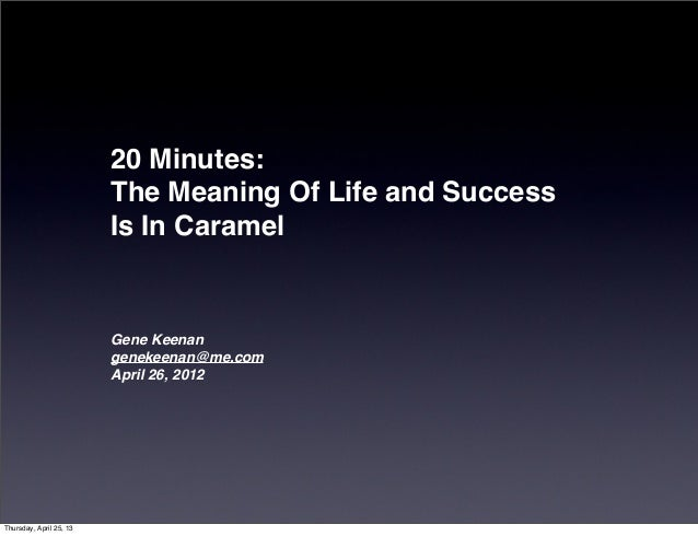 20 Minutes:The Meaning Of Life and SuccessIs In CaramelGene Keenangenekeenan@me.comApril 26, 2012Thursday, April 25, 13