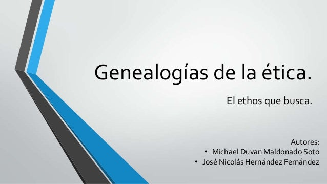 Genealogías de la ética. El ethos que busca.  Autores: • Michael Duvan Maldonado Soto • José Nicolás Hernández Fernández