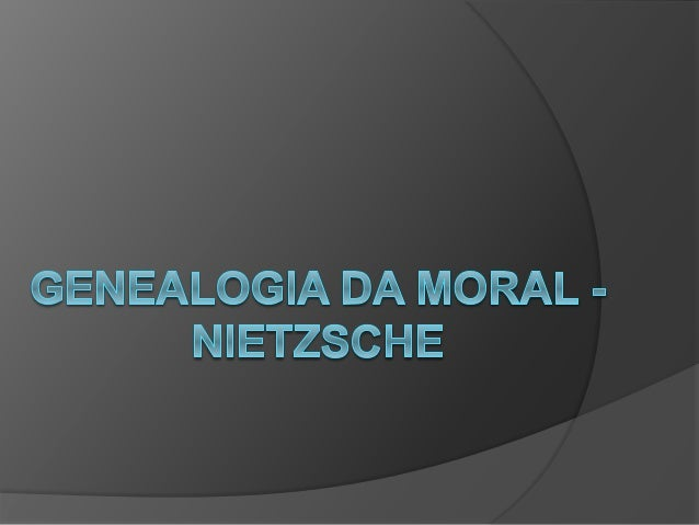 """Genealogia: do grego génos,  """"origem"""", """"nascimento"""",  """"descendencia"""" e logos  """"estudo"""", """"razão"""". Em  Nietzsche genealogia..."""