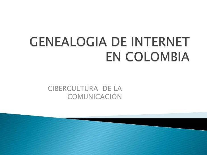 GENEALOGIA DE INTERNET EN COLOMBIA<br />CIBERCULTURA  DE LA COMUNICACIÓN <br />