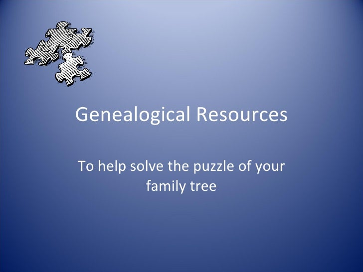 Genealogical Resources To help solve the puzzle of your family tree