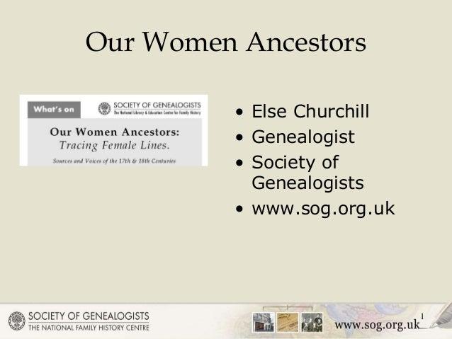 1 Our Women Ancestors • Else Churchill • Genealogist • Society of Genealogists • www.sog.org.uk