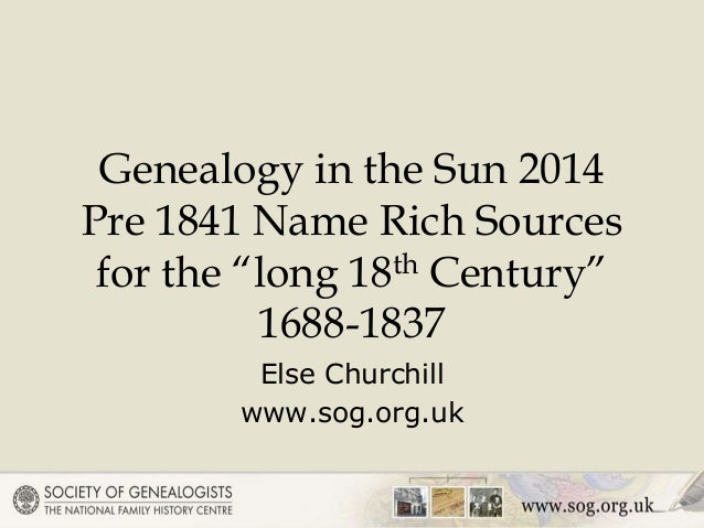 """Genealogy in the Sun 2014 Pre 1841 Name Rich Sources for the """"long 18th Century"""" 1688-1837 Else Churchill www.sog.org.uk"""