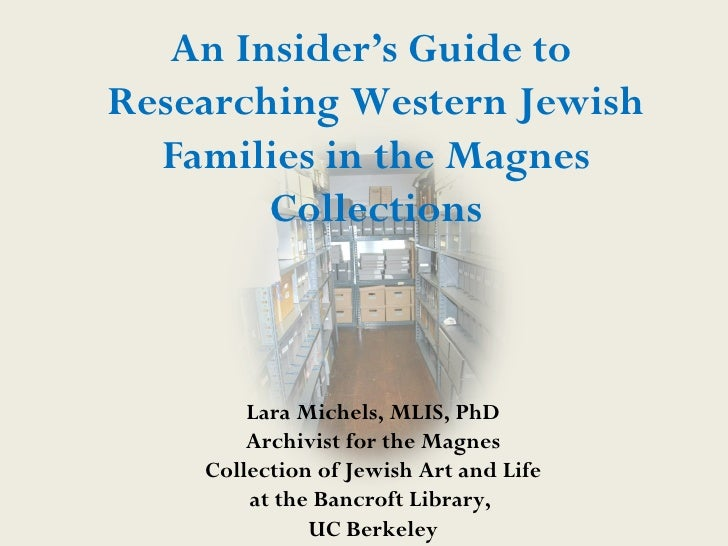 An Insider's Guide toResearching Western Jewish  Families in the Magnes        Collections        Lara Michels, MLIS, PhD ...