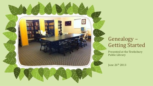 Genealogy –Getting StartedPresented at the TewksburyPublic LibraryJune 26th 2013
