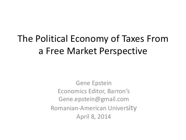 The Political Economy of Taxes From a Free Market Perspective Gene Epstein Economics Editor, Barron's Gene.epstein@gmail.c...