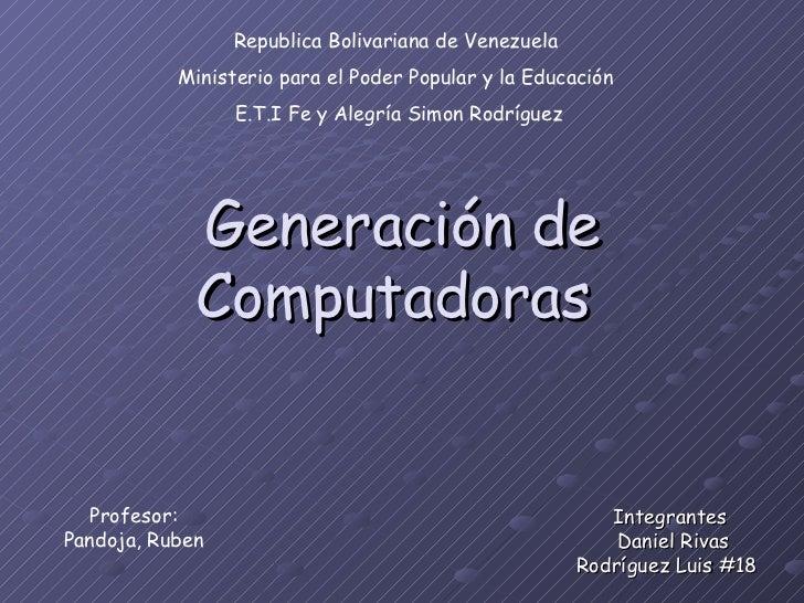 Generación de Computadoras  Integrantes  Daniel Rivas Rodríguez Luis #18  Republica Bolivariana de Venezuela  Ministerio p...