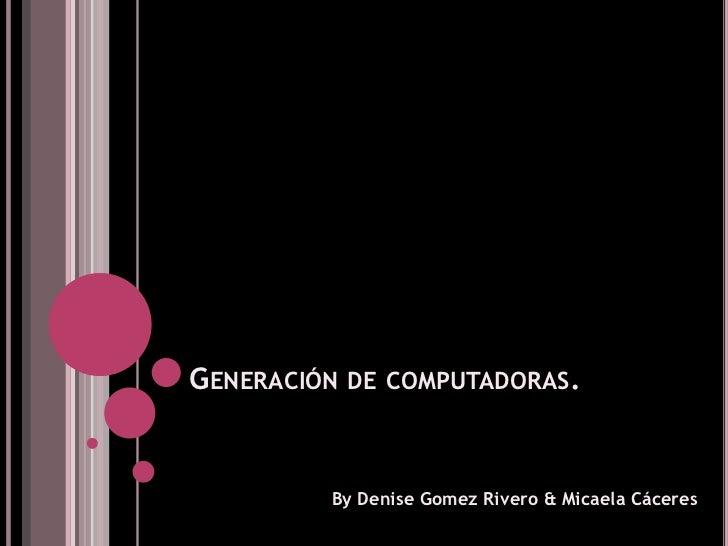Generación de computadoras.<br />ByDeniseGomez Rivero & Micaela Cáceres<br />