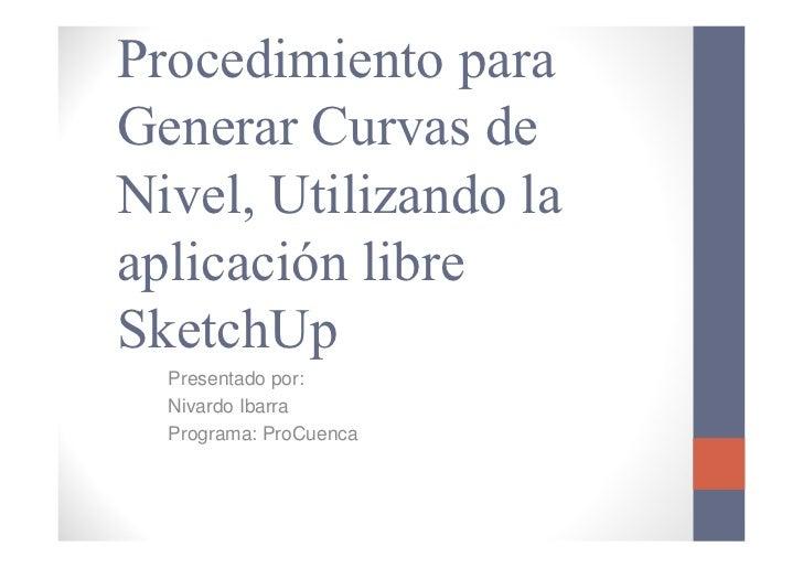 Procedimiento paraGenerar Curvas deNivel, Utilizando laaplicación libreSketchUp  Presentado por:  Nivardo Ibarra  Programa...