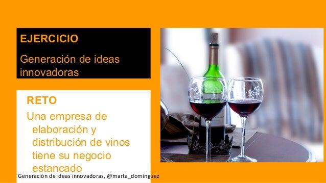 EJERCICIO Generación de ideas innovadoras RETO Una empresa de elaboración y distribución de vinos tiene su negocio estanca...
