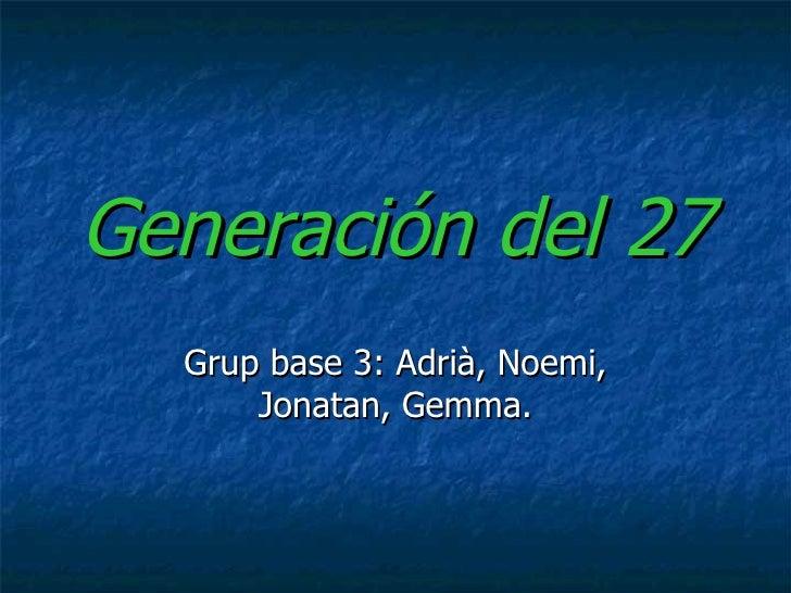 Generación del 27 Grup base 3: Adrià, Noemi, Jonatan, Gemma.