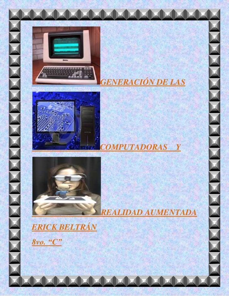 """GENERACIÓN DE LAS                COMPUTADORAS   Y                REALIDAD AUMENTADAERICK BELTRÁN8vo. """"C"""""""