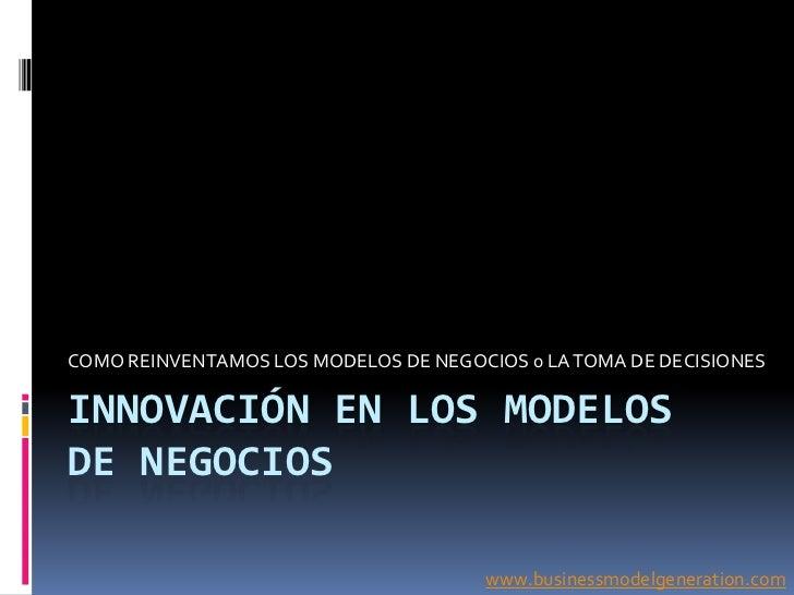 COMO REINVENTAMOS LOS MODELOS DE NEGOCIOS 0 LA TOMA DE DECISIONESINNOVACIÓN EN LOS MODELOSDE NEGOCIOS                     ...