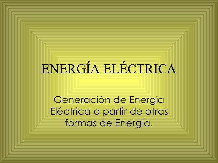 ENERGÍA ELÉCTRICA Generación de Energía Eléctrica a partir de otras formas de Energía.