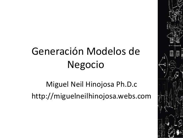 Generación Modelos de       Negocio    Miguel Neil Hinojosa Ph.D.chttp://miguelneilhinojosa.webs.com