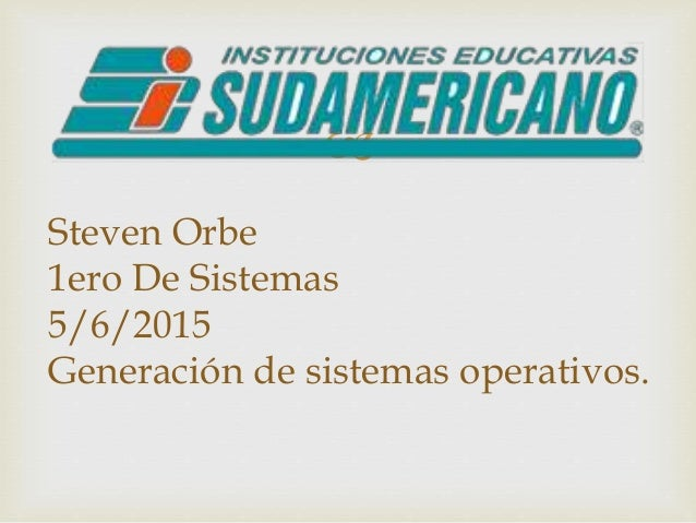  Steven Orbe 1ero De Sistemas 5/6/2015 Generación de sistemas operativos.