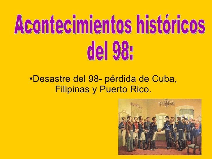 <ul><li>Desastre del 98- pérdida de Cuba, Filipinas y Puerto Rico. </li></ul>Acontecimientos históricos  del 98: