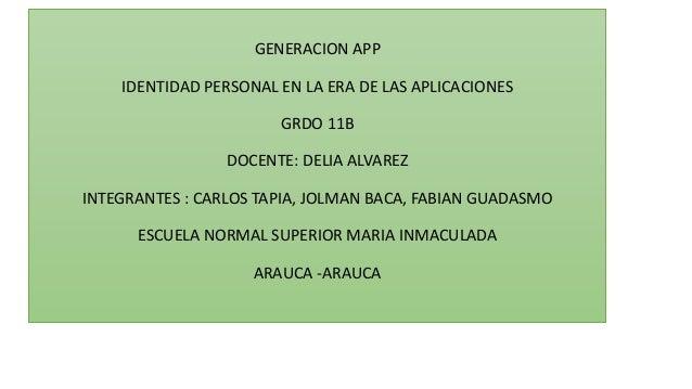 GENERACION APP IDENTIDAD PERSONAL EN LA ERA DE LAS APLICACIONES GRDO 11B DOCENTE: DELIA ALVAREZ INTEGRANTES : CARLOS TAPIA...