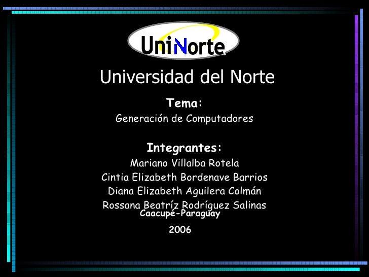 Universidad del Norte Tema: Generación de Computadores Integrantes: Mariano Villalba Rotela Cintia Elizabeth Bordenave Bar...