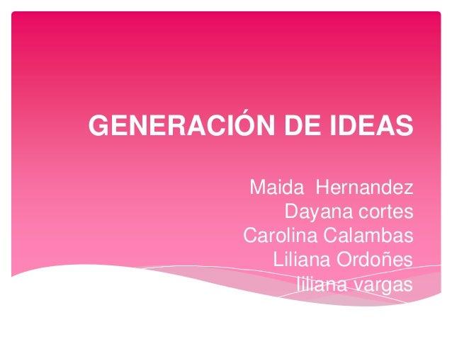 GENERACIÓN DE IDEASMaida HernandezDayana cortesCarolina CalambasLiliana Ordoñesliliana vargas