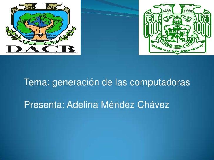 Tema: generación de las computadoras<br />Presenta: Adelina Méndez Chávez<br />