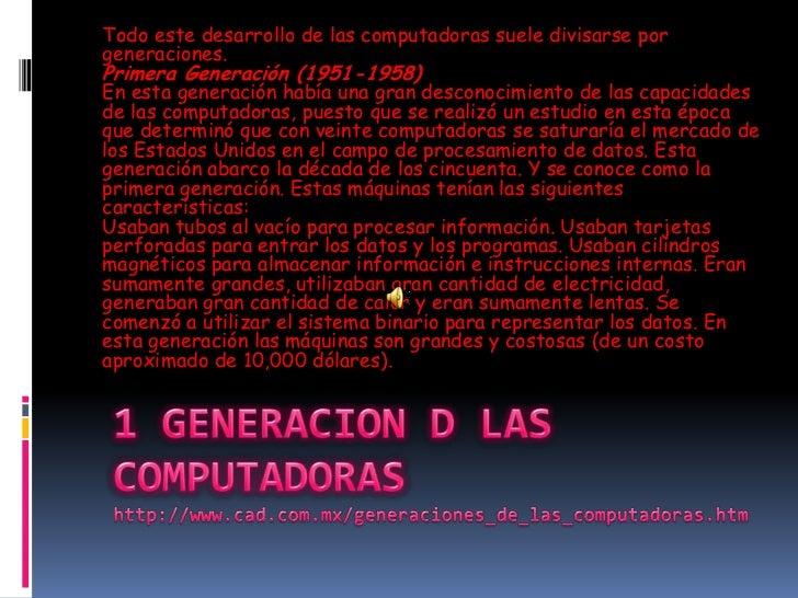 Todo este desarrollo de las computadoras suele divisarse porgeneraciones.Primera Generación (1951-1958)En esta generación ...