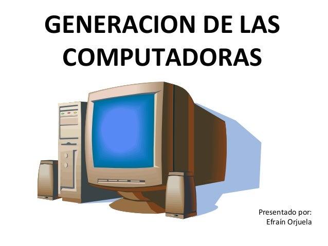 GENERACION DE LAS COMPUTADORAS               Presentado por:                 Efraín Orjuela