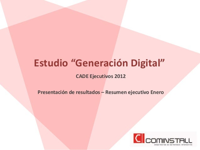 """Estudio """"Generación Digital""""               CADE Ejecutivos 2012Presentación de resultados – Resumen ejecutivo Enero"""