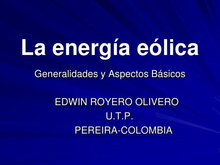 La energía eólica Generalidades y Aspectos Básicos     EDWIN ROYERO OLIVERO             U.T.P.        PEREIRA-COLOMBIA