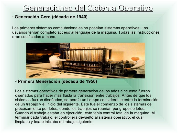 Generaciones del Sistema Operativo •  Generación Cero (década de 1940) Los primeros sistemas computacionales no poseían si...
