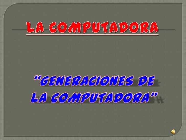 """La COMPUTADORA<br />""""GENERACIONES DE LA COMPUTADORA""""<br />"""