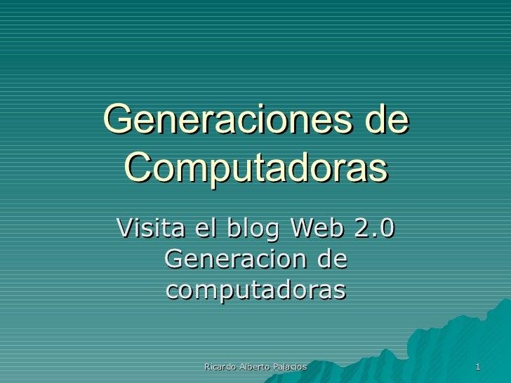 Generaciones de  Computadoras Visita el blog Web 2.0     Generacion de     computadoras        Ricardo Alberto Palacios   1