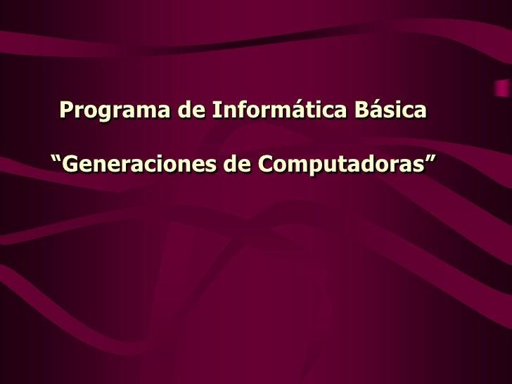 """Programa de Informática Básica""""Generaciones de Computadoras"""""""