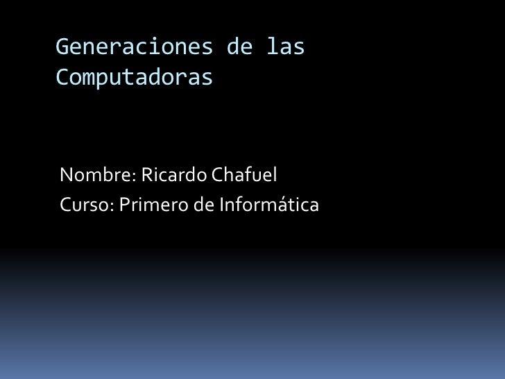 Generaciones de las Computadoras Nombre: Ricardo Chafuel Curso: Primero de Informática
