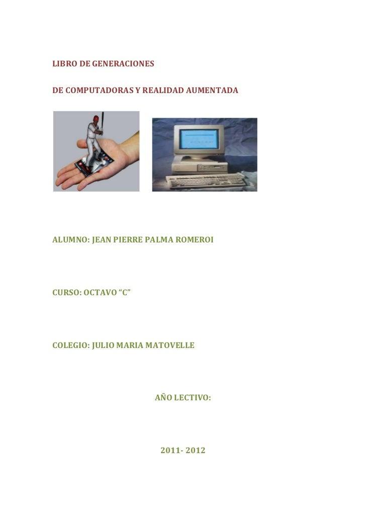 """LIBRO DE GENERACIONESDE COMPUTADORAS Y REALIDAD AUMENTADAALUMNO: JEAN PIERRE PALMA ROMEROICURSO: OCTAVO """"C""""COLEGIO: JULIO ..."""