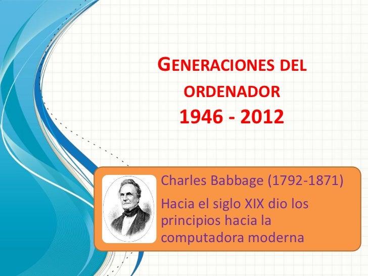 GENERACIONES DEL    ORDENADOR   1946 - 2012Charles Babbage (1792-1871)Hacia el siglo XIX dio losprincipios hacia lacomputa...