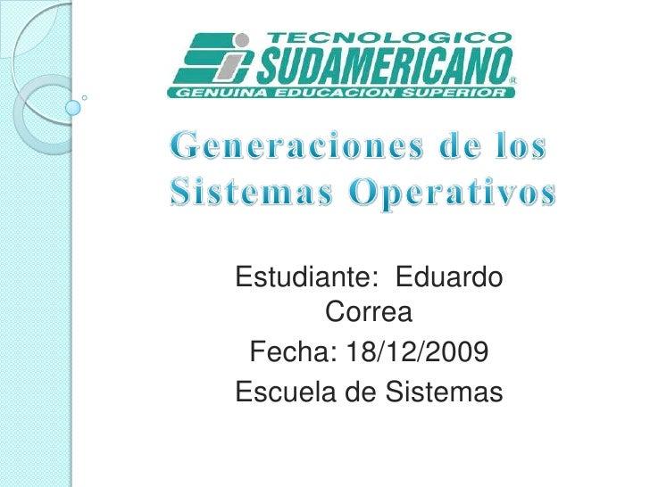 Generaciones de los Sistemas Operativos <br />Estudiante:  Eduardo Correa<br />Fecha: 18/12/2009<br />Escuela de Sistemas<...