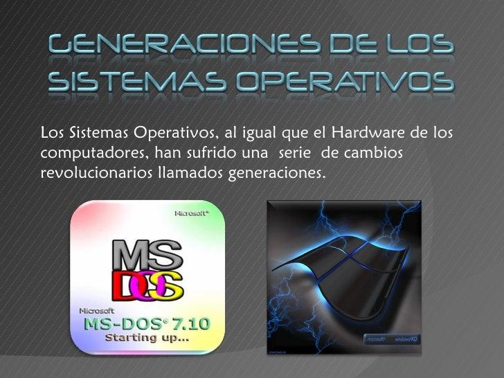 Los Sistemas Operativos, al igual que el Hardware de los computadores, han sufrido unaseriede cambios revolucionarios ll...