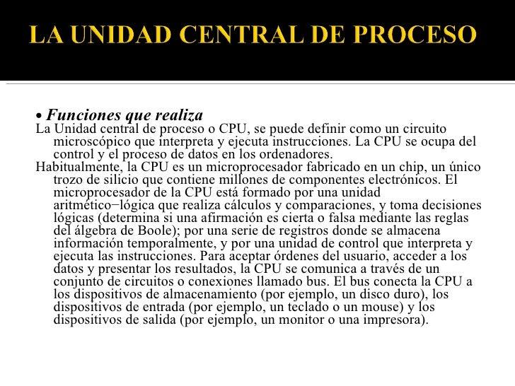 • Funciones que realiza La Unidad central de proceso o CPU, se puede definir como un circuito    microscópico que interpre...