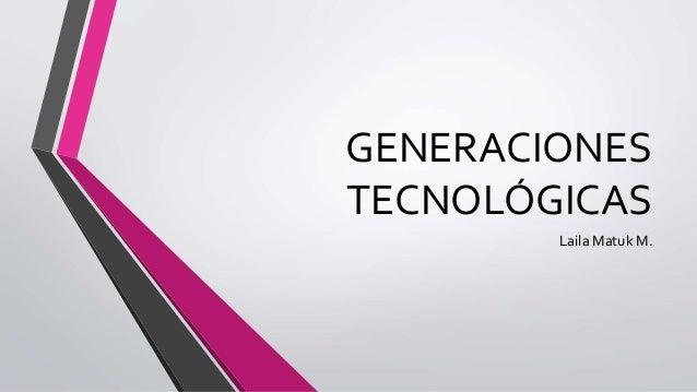 GENERACIONES  TECNOLÓGICAS  Laila Matuk M.