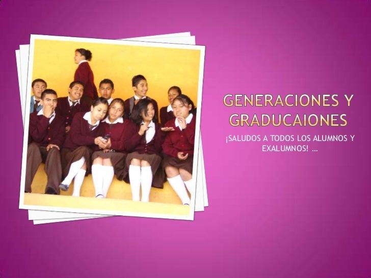 GENERACIONES Y GRADUCAIONES<br />¡SALUDOS A TODOS LOS ALUMNOS Y EXALUMNOS! …<br />